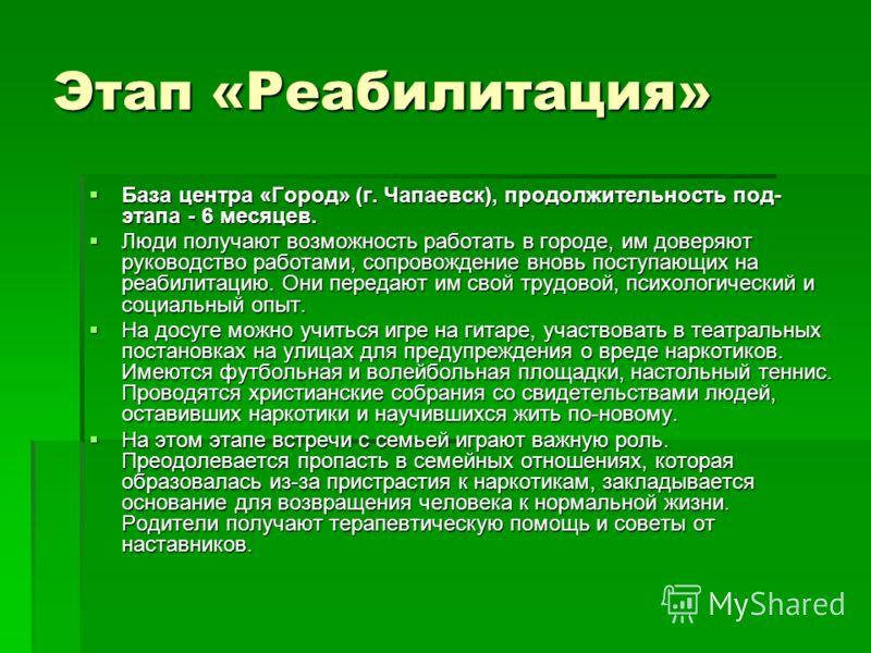 Этап «Реабилитация» База центра «Город» (г. Чапаевск), продолжительность под- этапа - 6 месяцев. База центра «Город» (г. Чапаевск), продолжительность под- этапа - 6 месяцев. Люди получают возможность работать в городе, им доверяют руководство работам