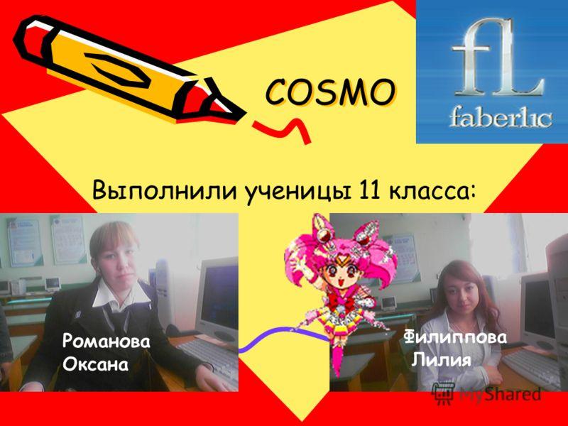 COSMO COSMO Выполнили ученицы 11 класса: Романова Оксана Филиппова Лилия