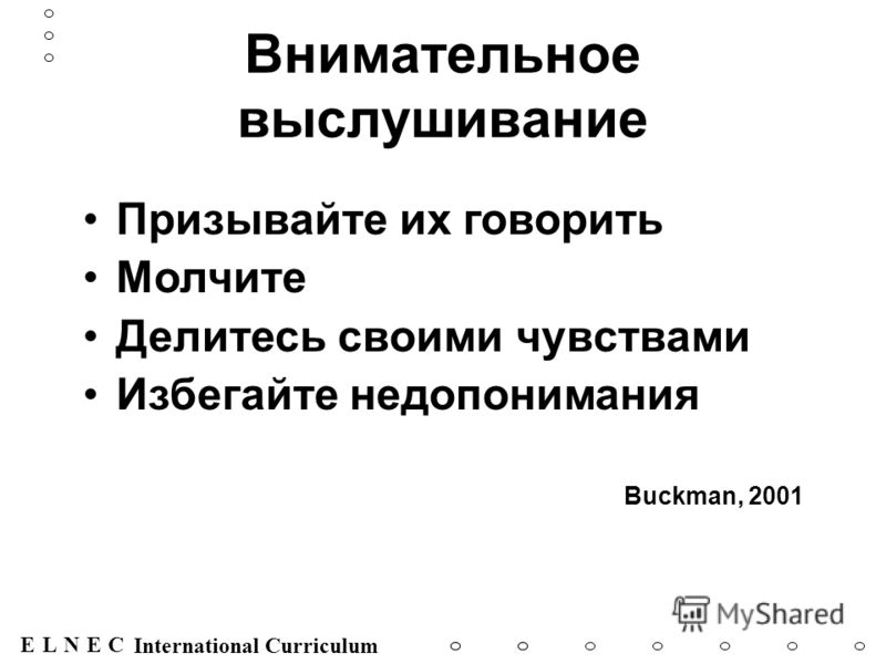 ENECL International Curriculum Внимательное выслушивание Призывайте их говорить Молчите Делитесь своими чувствами Избегайте недопонимания Buckman, 2001