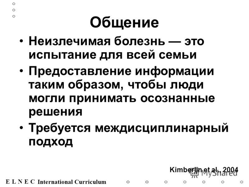 ENECL International Curriculum Общение Неизлечимая болезнь это испытание для всей семьи Предоставление информации таким образом, чтобы люди могли принимать осознанные решения Требуется междисциплинарный подход Kimberlin et al., 2004