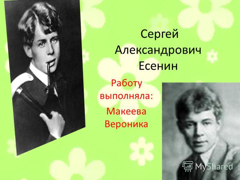Сергей Александрович Есенин Работу выполняла: Макеева Вероника