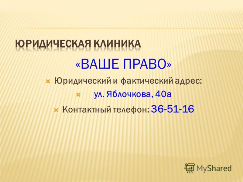 «ВАШЕ ПРАВО» Юридический и фактический адрес: ул. Яблочкова, 40а Контактный телефон: 36-51-16