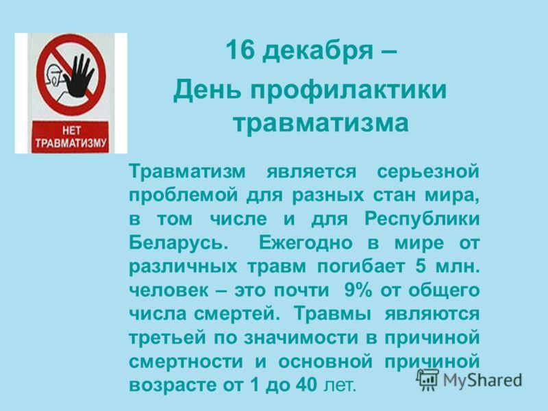 16 декабря – День профилактики травматизма Травматизм является серьезной проблемой для разных стан мира, в том числе и для Республики Беларусь. Ежегодно в мире от различных травм погибает 5 млн. человек – это почти 9% от общего числа смертей. Травмы