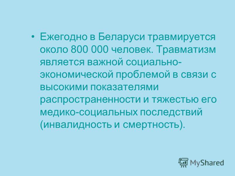 Ежегодно в Беларуси травмируется около 800 000 человек. Травматизм является важной социально- экономической проблемой в связи с высокими показателями распространенности и тяжестью его медико-социальных последствий (инвалидность и смертность).