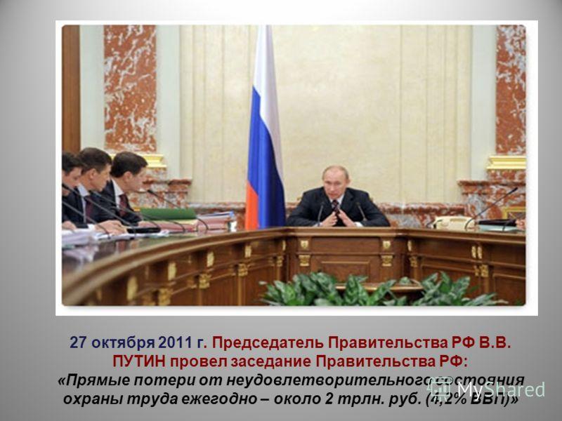 27 октября 2011 г. Председатель Правительства РФ В.В. ПУТИН провел заседание Правительства РФ: «Прямые потери от неудовлетворительного состояния охраны труда ежегодно – около 2 трлн. руб. (4,2% ВВП)»