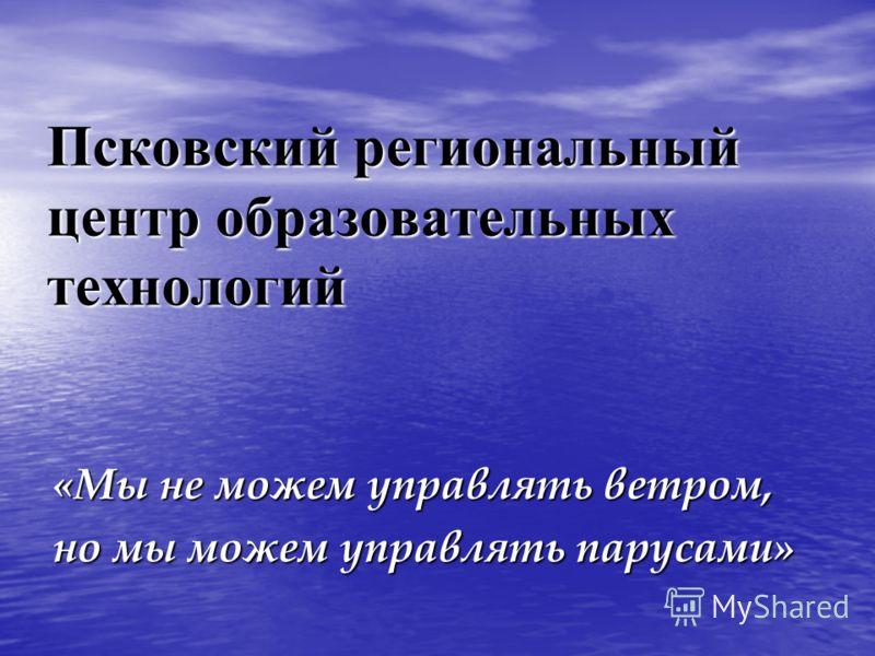 Псковский региональный центр образовательных технологий «Мы не можем управлять ветром, но мы можем управлять парусами»