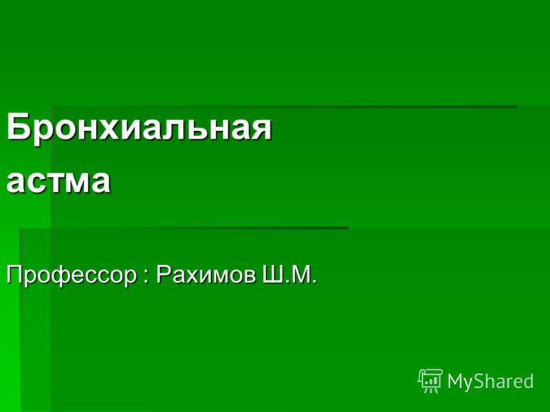 Бронхиальнаяастма Профессор : Рахимов Ш.М.