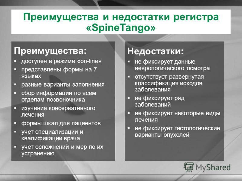 Преимущества и недостатки регистра «SpineTango» Преимущества: доступен в режиме «on-line» представлены формы на 7 языках разные варианты заполнения сбор информации по всем отделам позвоночника изучение консервативного лечения формы шкал для пациентов