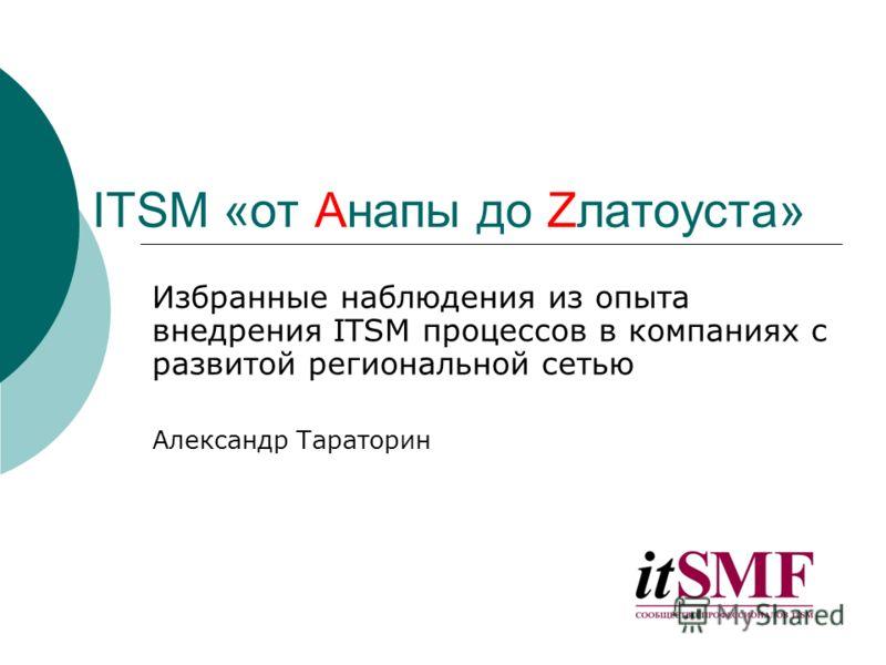 ITSM «от Aнапы до Zлатоуста» Избранные наблюдения из опыта внедрения ITSM процессов в компаниях с развитой региональной сетью Александр Тараторин