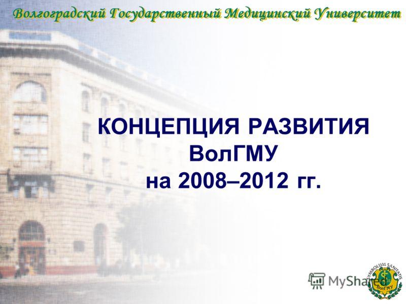 КОНЦЕПЦИЯ РАЗВИТИЯ ВолГМУ на 2008–2012 гг.