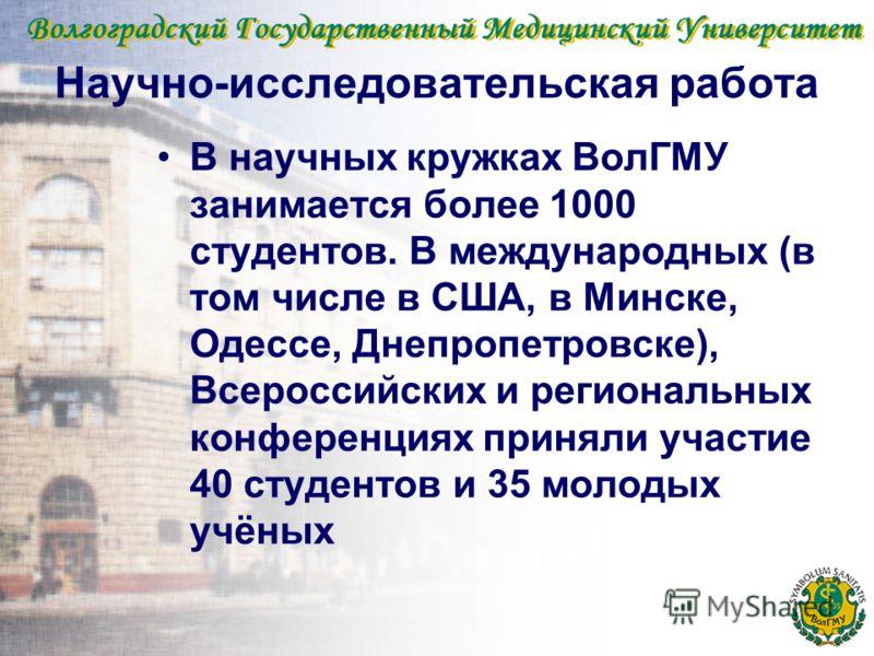 Научно-исследовательская работа В научных кружках ВолГМУ занимается более 1000 студентов. В международных (в том числе в США, в Минске, Одессе, Днепропетровске), Всероссийских и региональных конференциях приняли участие 40 студентов и 35 молодых учён