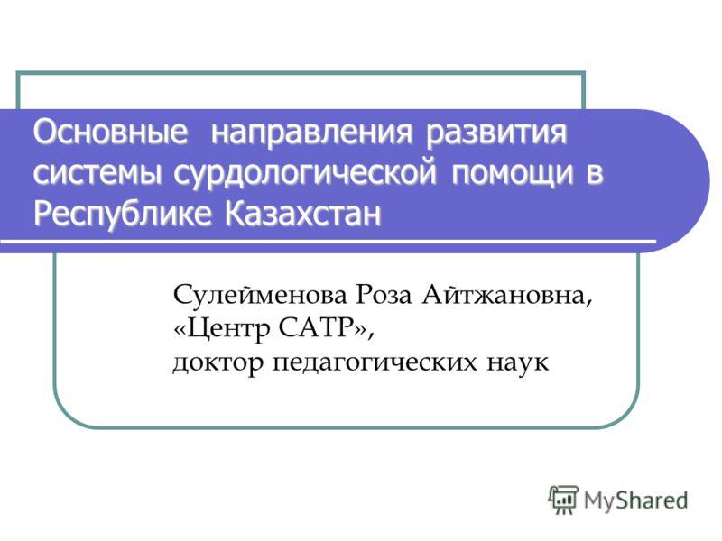 Основные направления развития системы сурдологической помощи в Республике Казахстан Сулейменова Роза Айтжановна, «Центр САТР», доктор педагогических наук
