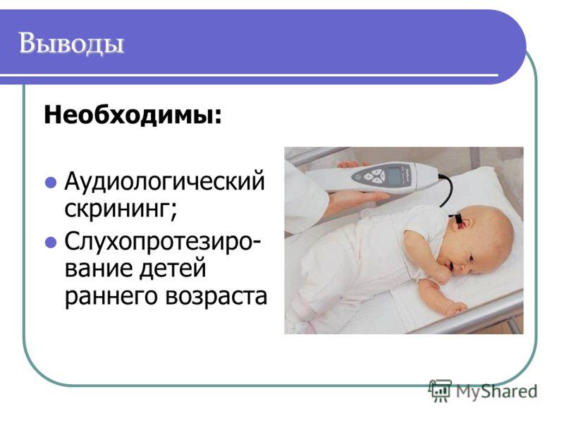 Выводы Необходимы: Аудиологический скрининг; Слухопротезиро- вание детей раннего возраста
