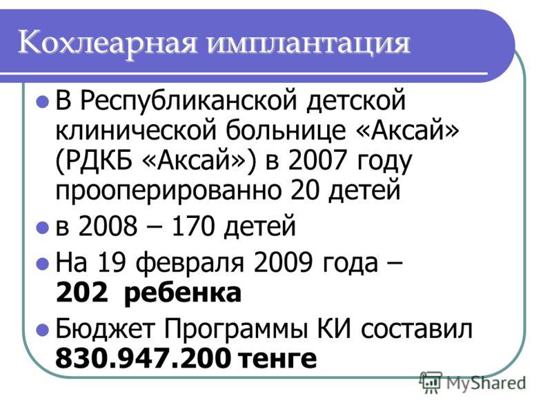 В Республиканской детской клинической больнице «Аксай» (РДКБ «Аксай») в 2007 году прооперированно 20 детей в 2008 – 170 детей На 19 февраля 2009 года – 202 ребенка Бюджет Программы КИ составил 830.947.200 тенге Кохлеарная имплантация