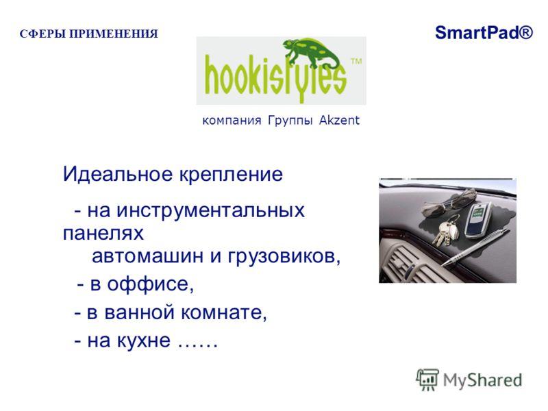 Идеальное крепление - на инструментальных панелях автомашин и грузовиков, - в оффисе, - в ванной комнате, - на кухне …… компания Группы Akzent SmartPad® СФЕРЫ ПРИМЕНЕНИЯ