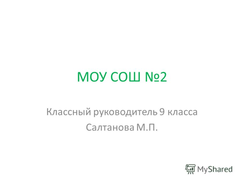 МОУ СОШ 2 Классный руководитель 9 класса Салтанова М.П.