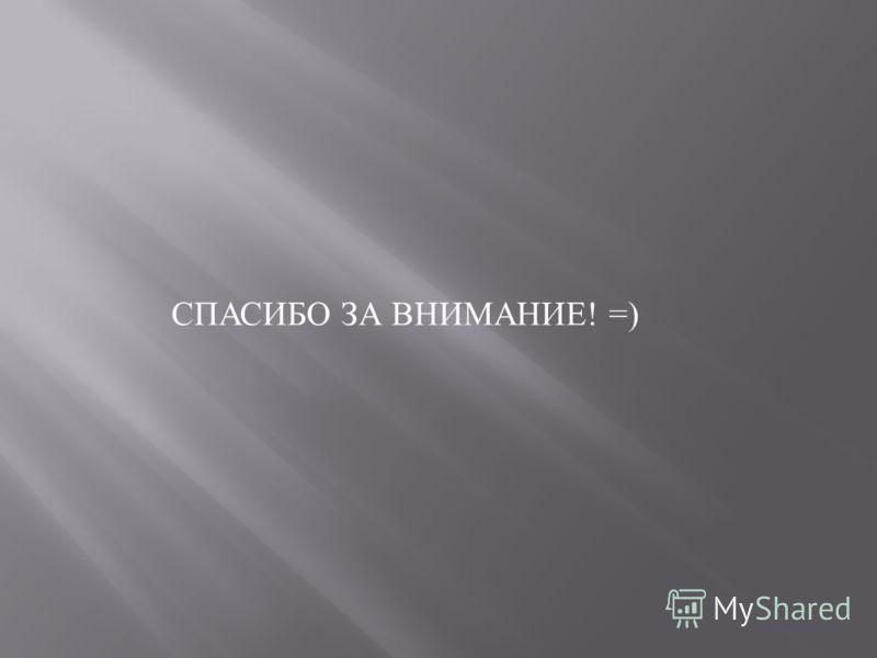СПАСИБО ЗА ВНИМАНИЕ ! =)