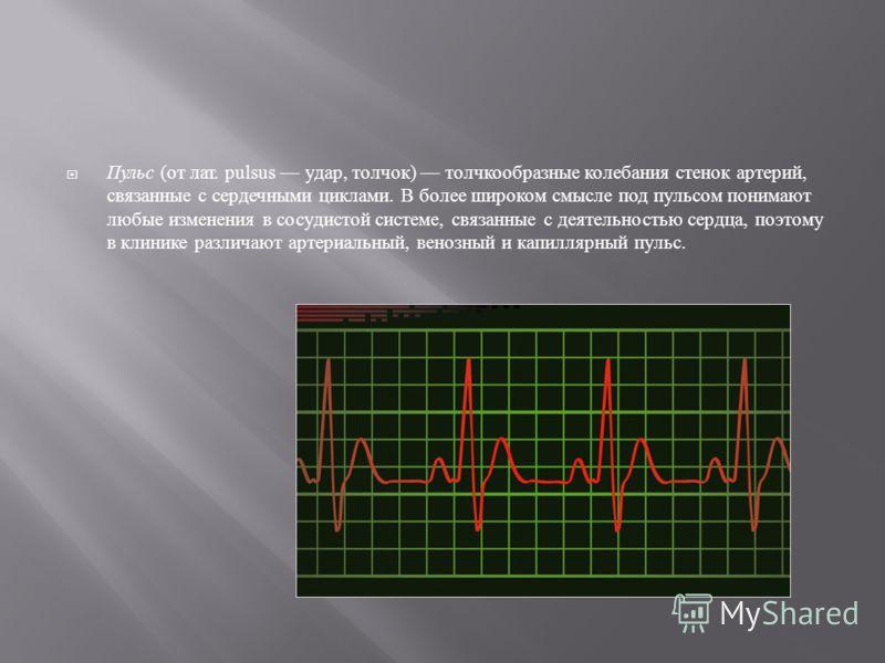 Пульс ( от лат. pulsus удар, толчок ) толчкообразные колебания стенок артерий, связанные с сердечными циклами. В более широком смысле под пульсом понимают любые изменения в сосудистой системе, связанные с деятельностью сердца, поэтому в клинике разли