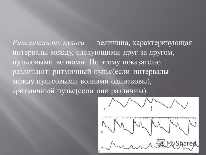Ритмичность пульса величина, характеризующая интервалы между, следующими друг за другом, пульсовыми волнами. По этому показателю различают : ритмичный пульс ( если интервалы между пульсовыми волнами одинаковы ), аритмичный пульс ( если они различны )