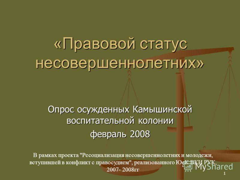1 «Правовой статус несовершеннолетних» Опрос осужденных Камышинской воспитательной колонии февраль 2008 В рамках проекта Ресоциализация несовершеннолетних и молодежи, вступившей в конфликт с правосудием, реализованного ЮсК ВКИ РУК, 2007- 2008гг
