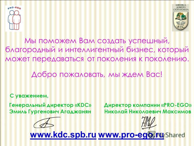 Мы поможем Вам создать успешный, благородный и интеллигентный бизнес, который может передаваться от поколения к поколению. Добро пожаловать, мы ждем Вас! С уважением, Директор компании «PRO-EGO» Николай Николаевич Максимов www.kdc.spb.ru www.pro-ego.