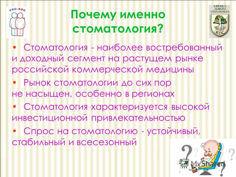 Стоматология - наиболее востребованный и доходный сегмент на растущем рынке российской коммерческой медицины Рынок стоматологии до сих пор не насыщен, особенно в регионах Стоматология характеризуется высокой инвестиционной привлекательностью Спрос на