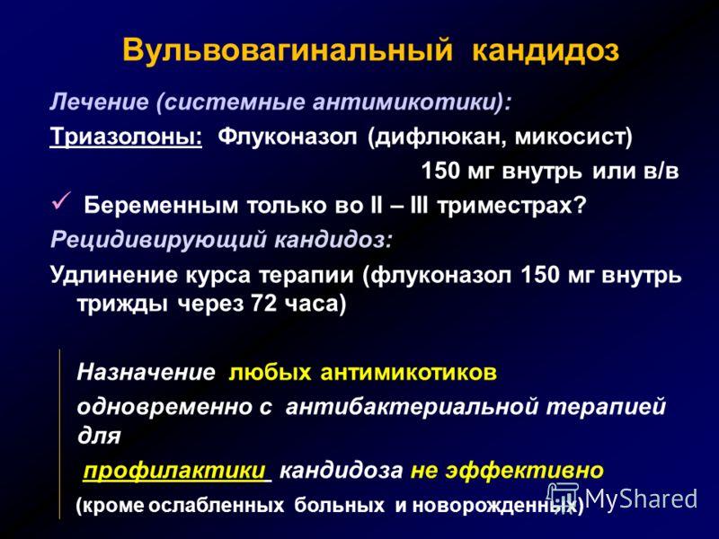 Вульвовагинальный кандидоз Лечение (системные антимикотики): Триазолоны: Флуконазол (дифлюкан, микосист) 150 мг внутрь или в/в Беременным только во II