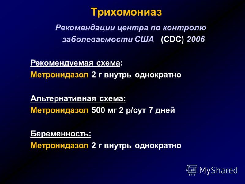 Трихомониаз Рекомендации центра по контролю заболеваемости США (CDC) 2006 Рекомендуемая схема: Метронидазол 2 г внутрь однократно Альтернативная схема