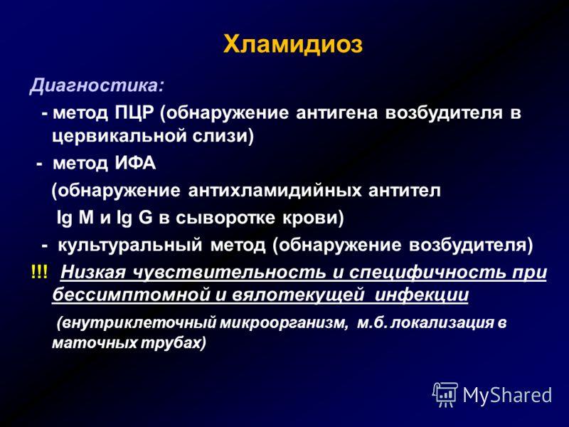 Хламидиоз Диагностика: - метод ПЦР (обнаружение антигена возбудителя в цервикальной слизи) - метод ИФА (обнаружение антихламидийных антител Ig M и Ig