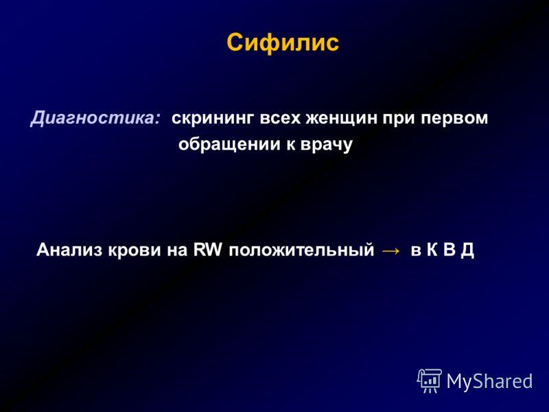 Сифилис Диагностика: скрининг всех женщин при первом обращении к врачу Анализ крови на RW положительный в К В Д
