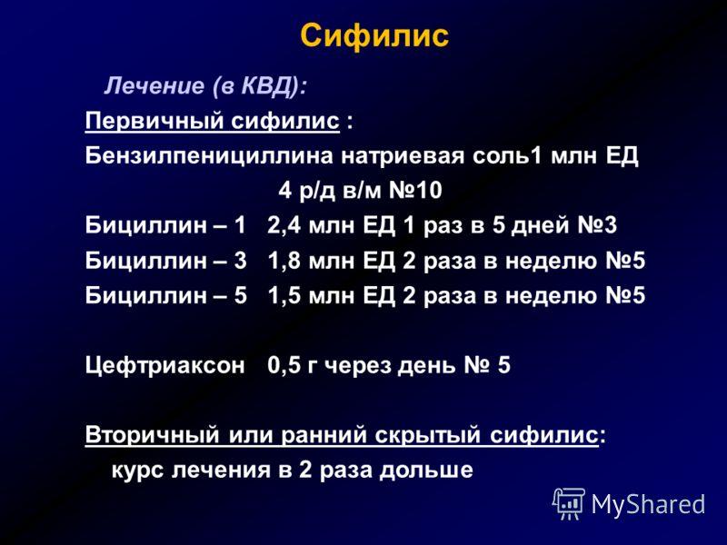 Сифилис Лечение (в КВД): Первичный сифилис : Бензилпенициллина натриевая соль1 млн ЕД 4 р/д в/м 10 Бициллин – 1 2,4 млн ЕД 1 раз в 5 дней 3 Бициллин – 3 1,8 млн ЕД 2 раза в неделю 5 Бициллин – 5 1,5 млн ЕД 2 раза в неделю 5 Цефтриаксон 0,5 г через де
