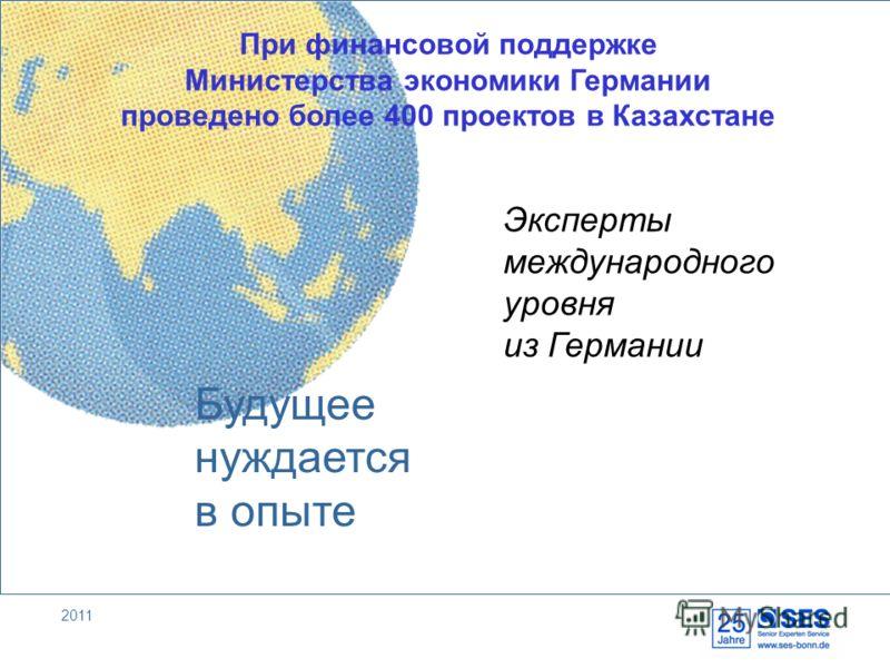 2011 Будущее нуждается в опыте При финансовой поддержке Министерства экономики Германии проведено более 400 проектов в Казахстане Эксперты международного уровня из Германии