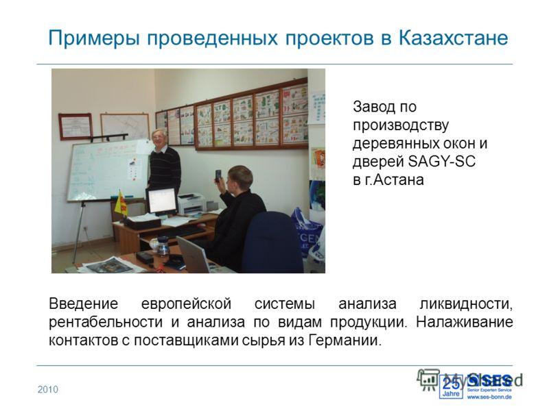Примеры проведенных проектов в Казахстане 2010 Введение европейской системы анализа ликвидности, рентабельности и анализа по видам продукции. Налаживание контактов с поставщиками сырья из Германии. Завод по производству деревянных окон и дверей SAGY-
