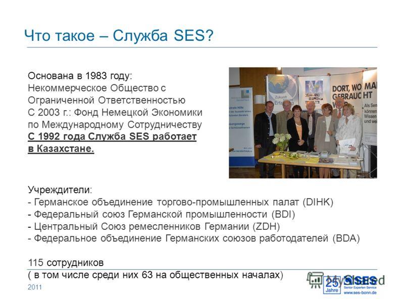 2011 Что такое – Служба SES? Основана в 1983 году: Некоммерческое Общество с Ограниченной Ответственностью С 2003 г.: Фонд Немецкой Экономики по Международному Сотрудничеству С 1992 года Служба SES работает в Казахстане. Учреждители: - Германское объ