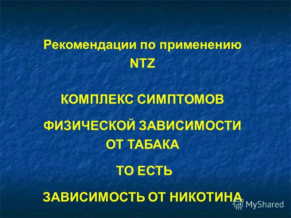 Рекомендации по применению NTZ КОМПЛЕКС СИМПТОМОВ ФИЗИЧЕСКОЙ ЗАВИСИМОСТИ ОТ ТАБАКА ТО ЕСТЬ ЗАВИСИМОСТЬ ОТ НИКОТИНА