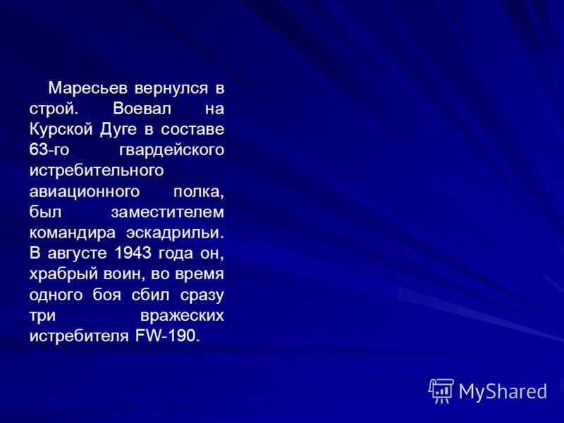 Маресьев вернулся в строй. Воевал на Курской Дуге в составе 63-го гвардейского истребительного авиационного полка, был заместителем командира эскадрильи. В августе 1943 года он, храбрый воин, во время одного боя сбил сразу три вражеских истребителя F