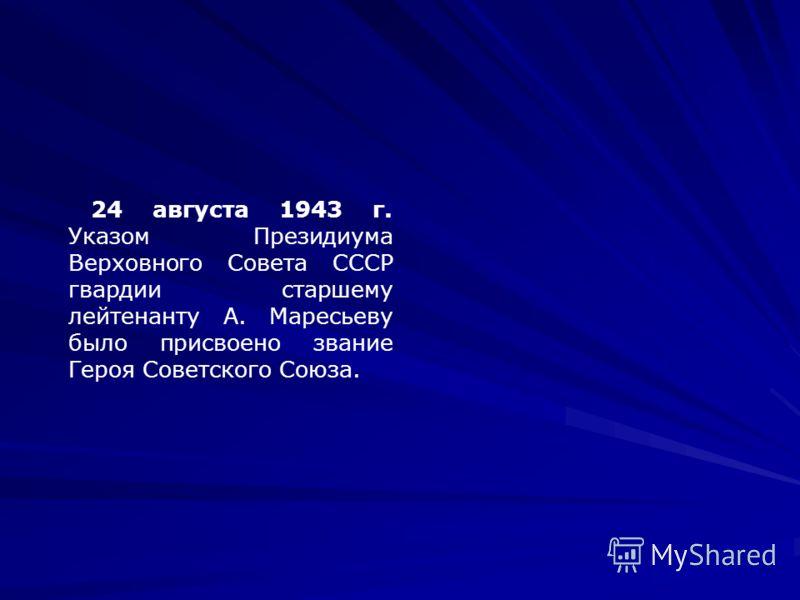 24 августа 1943 г. Указом Президиума Верховного Совета СССР гвардии старшему лейтенанту А. Маресьеву было присвоено звание Героя Советского Союза.