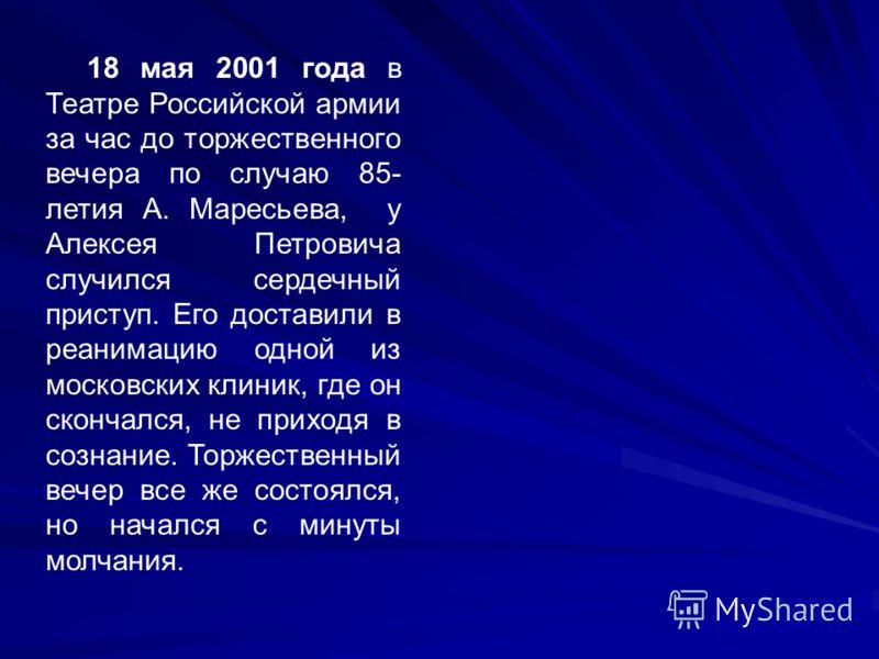 18 мая 2001 года в Театре Российской армии за час до торжественного вечера по случаю 85- летия А. Маресьева, у Алексея Петровича случился сердечный приступ. Его доставили в реанимацию одной из московских клиник, где он скончался, не приходя в сознани