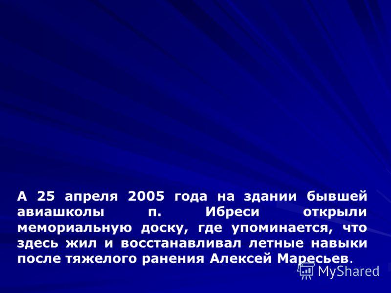 А 25 апреля 2005 года на здании бывшей авиашколы п. Ибреси открыли мемориальную доску, где упоминается, что здесь жил и восстанавливал летные навыки после тяжелого ранения Алексей Маресьев.