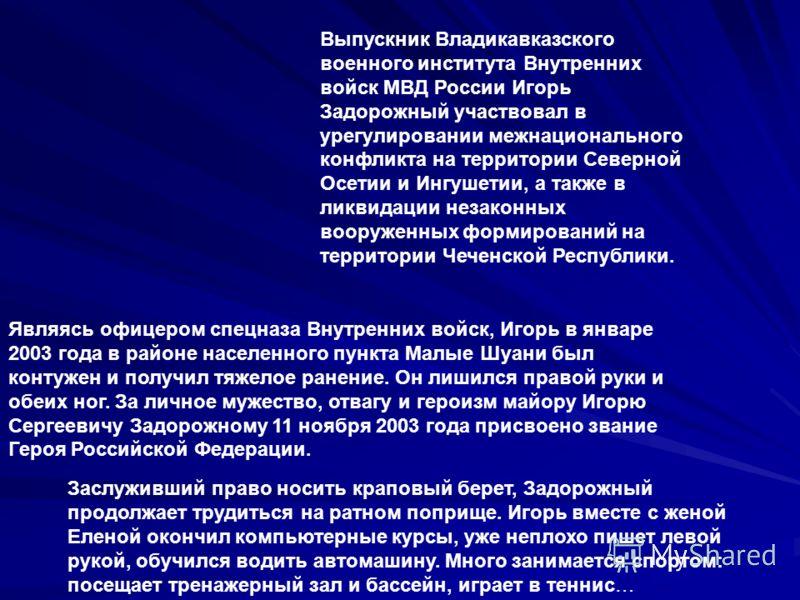 Выпускник Владикавказского военного института Внутренних войск МВД России Игорь Задорожный участвовал в урегулировании межнационального конфликта на территории Северной Осетии и Ингушетии, а также в ликвидации незаконных вооруженных формирований на т