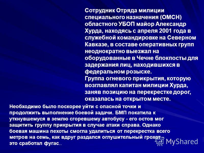 Сотрудник Отряда милиции специального назначения (ОМСН) областного УБОП майор Александр Хурда, находясь с апреля 2001 года в служебной командировке на Северном Кавказе, в составе оперативных групп неоднократно выезжал на оборудованные в Чечне блокпос