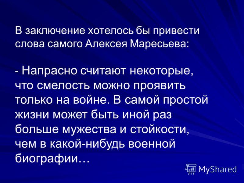 В заключение хотелось бы привести слова самого Алексея Маресьева: - Напрасно считают некоторые, что смелость можно проявить только на войне. В самой простой жизни может быть иной раз больше мужества и стойкости, чем в какой-нибудь военной биографии…