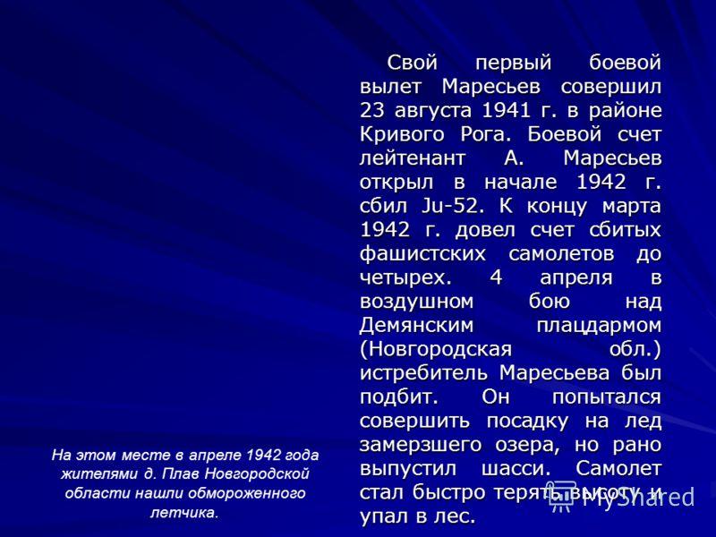 Свой первый боевой вылет Маресьев совершил 23 августа 1941 г. в районе Кривого Рога. Боевой счет лейтенант А. Маресьев открыл в начале 1942 г. сбил Ju-52. К концу марта 1942 г. довел счет сбитых фашистских самолетов до четырех. 4 апреля в воздушном б