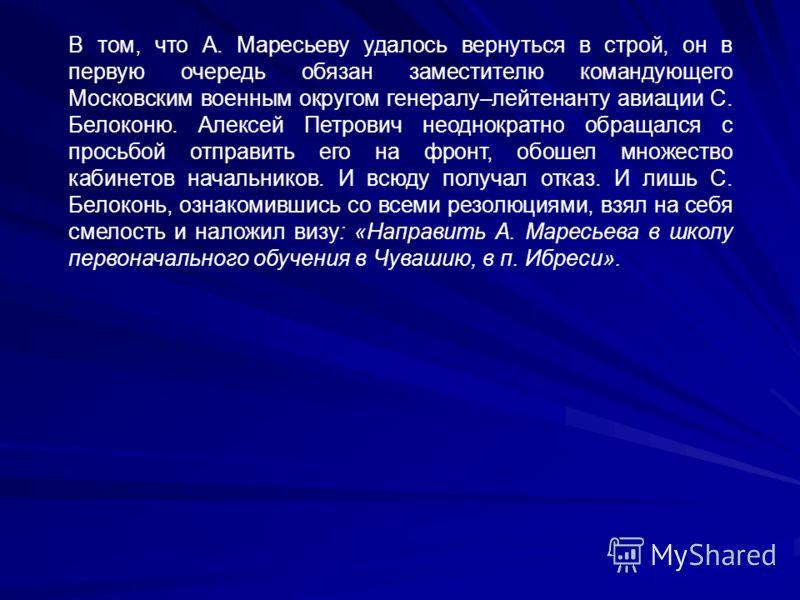 В том, что А. Маресьеву удалось вернуться в строй, он в первую очередь обязан заместителю командующего Московским военным округом генералу–лейтенанту авиации С. Белоконю. Алексей Петрович неоднократно обращался с просьбой отправить его на фронт, обош