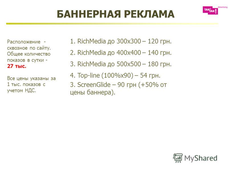 Расположение - сквозное по сайту. Общее количество показов в сутки - 27 тыс. Все цены указаны за 1 тыс. показов с учетом НДС. 1. RichMedia до 300х300 – 120 грн. 2. RichMedia до 400х400 – 140 грн. 3. RichMedia до 500х500 – 180 грн. 4. Top-line (100%x9