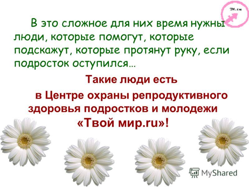 В это сложное для них время нужны люди, которые помогут, которые подскажут, которые протянут руку, если подросток оступился… Такие люди есть в Центре охраны репродуктивного здоровья подростков и молодежи «Твой мир.ru»!