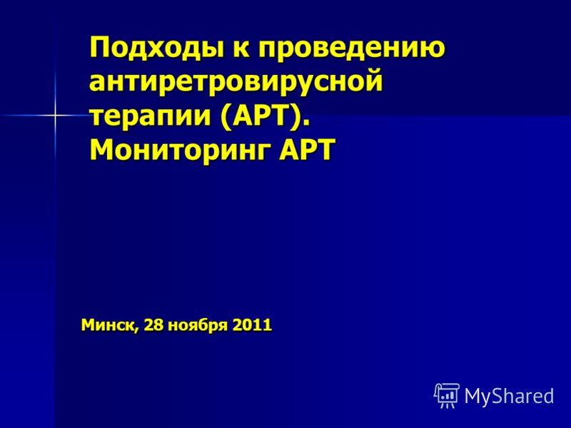 Минск, 28 ноября 2011 Минск, 28 ноября 2011 Подходы к проведению антиретровирусной терапии (АРТ). Мониторинг АРТ