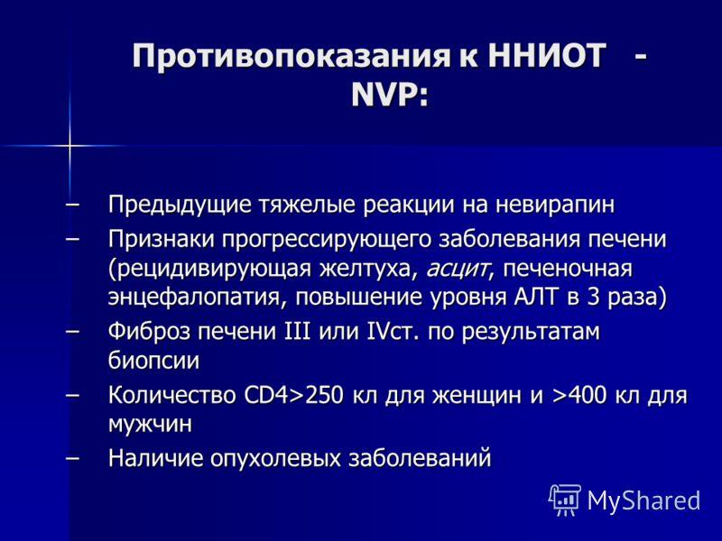 Противопоказания к ННИОТ - NVP: –Предыдущие тяжелые реакции на невирапин –Признаки прогрессирующего заболевания печени (рецидивирующая желтуха, асцит, печеночная энцефалопатия, повышение уровня АЛТ в 3 раза) –Фиброз печени III или IVст. по результата