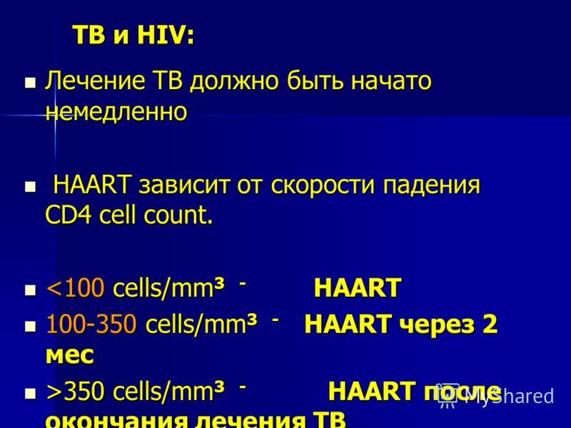 TB и HIV: Лечение TB должно быть начато немедленно Лечение TB должно быть начато немедленно HAART зависит от скорости падения CD4 cell count. HAART зависит от скорости падения CD4 cell count. 350 cells/mm 3 - HAART после окончания лечения TB