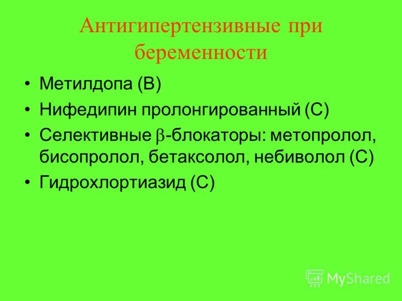 Антигипертензивные при беременности Метилдопа (В) Нифедипин пролонгированный (С) Селективные -блокаторы: метопролол, бисопролол, бетаксолол, небиволол (С) Гидрохлортиазид (С)
